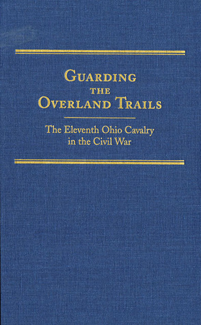 Guarding the Overland Trails: The Eleventh Ohio Cavalry in the Civil War